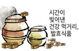 시간이 빚어낸 건강 먹거리, 발효식품